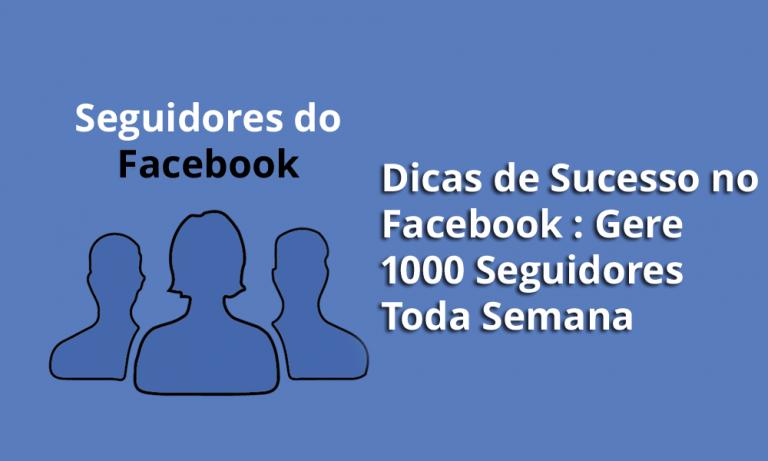 Dicas de sucesso no Facebook: Gere 1000 seguidores a cada semana